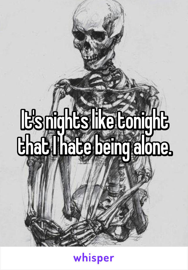 It's nights like tonight that I hate being alone.