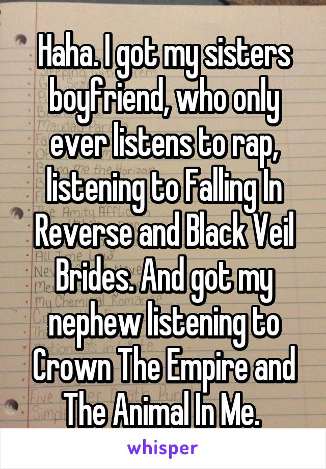 Haha. I got my sisters boyfriend, who only ever listens to rap, listening to Falling In Reverse and Black Veil Brides. And got my nephew listening to Crown The Empire and The Animal In Me.