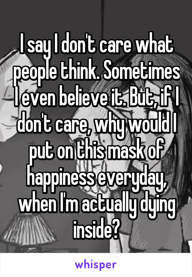 I say I don't care what people think. Sometimes I even believe it. But, if I don't care, why would I put on this mask of happiness everyday, when I'm actually dying inside?