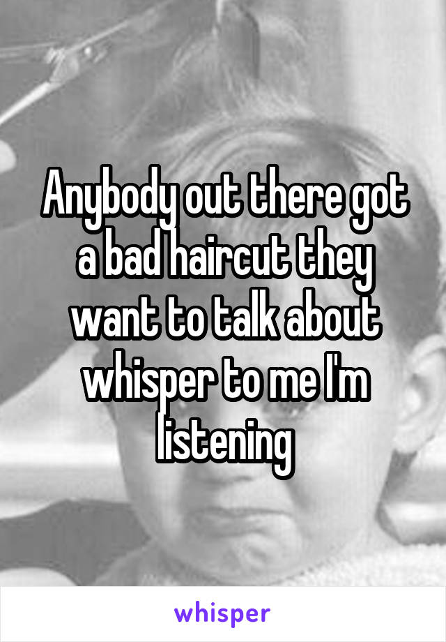Anybody out there got a bad haircut they want to talk about whisper to me I'm listening