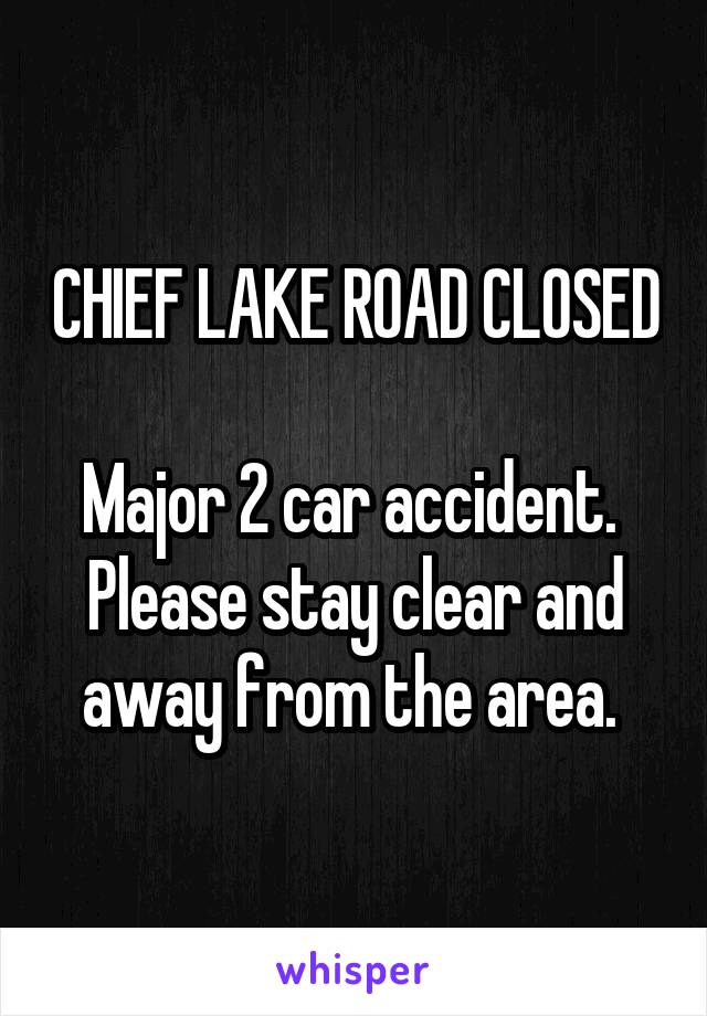 CHIEF LAKE ROAD CLOSED  Major 2 car accident.  Please stay clear and away from the area.