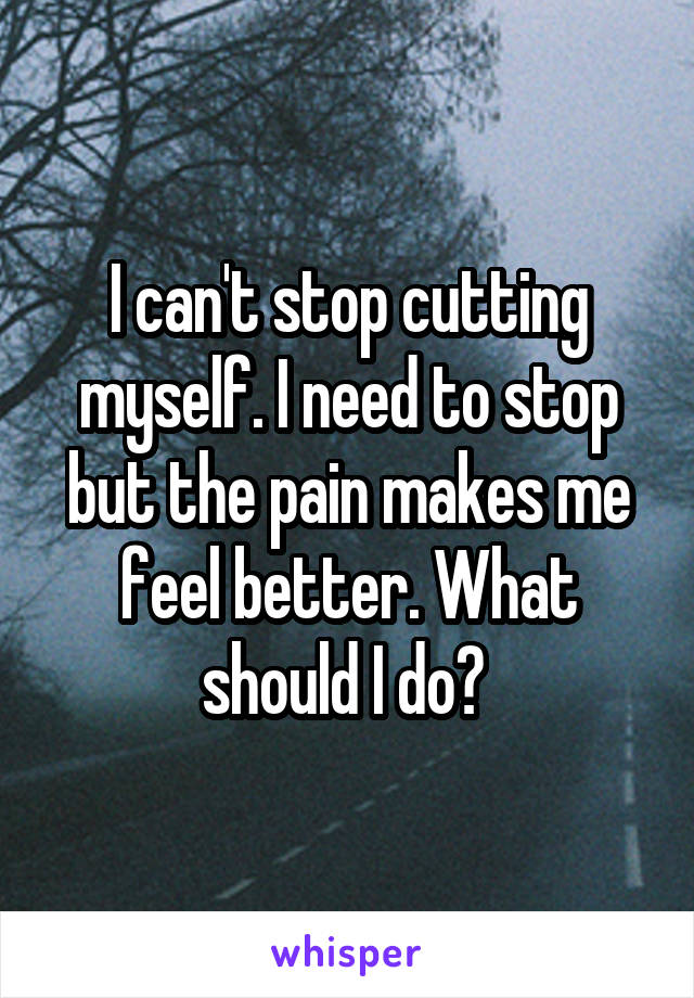I can't stop cutting myself. I need to stop but the pain makes me feel better. What should I do?