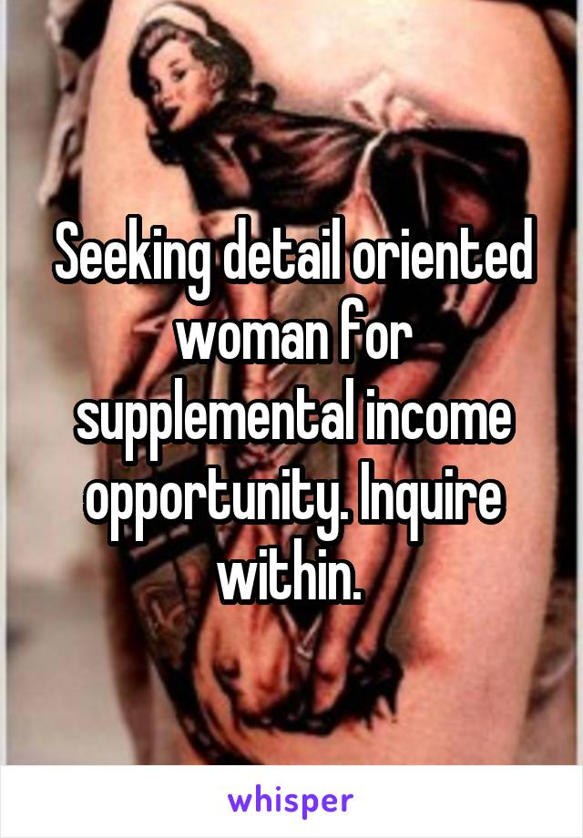 Seeking detail oriented woman for supplemental income opportunity. Inquire within.