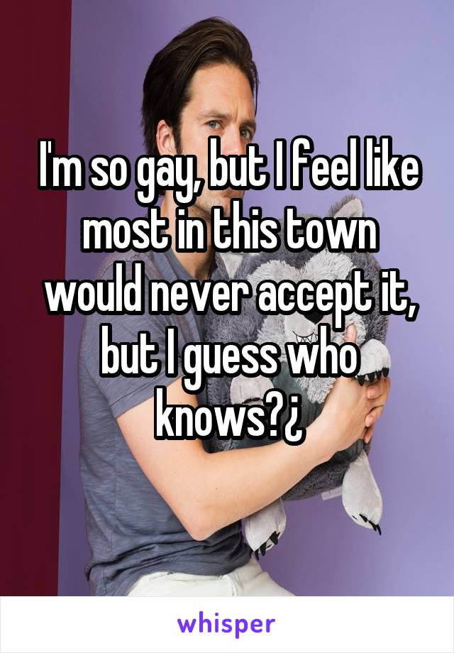 I'm so gay, but I feel like most in this town would never accept it, but I guess who knows?¿