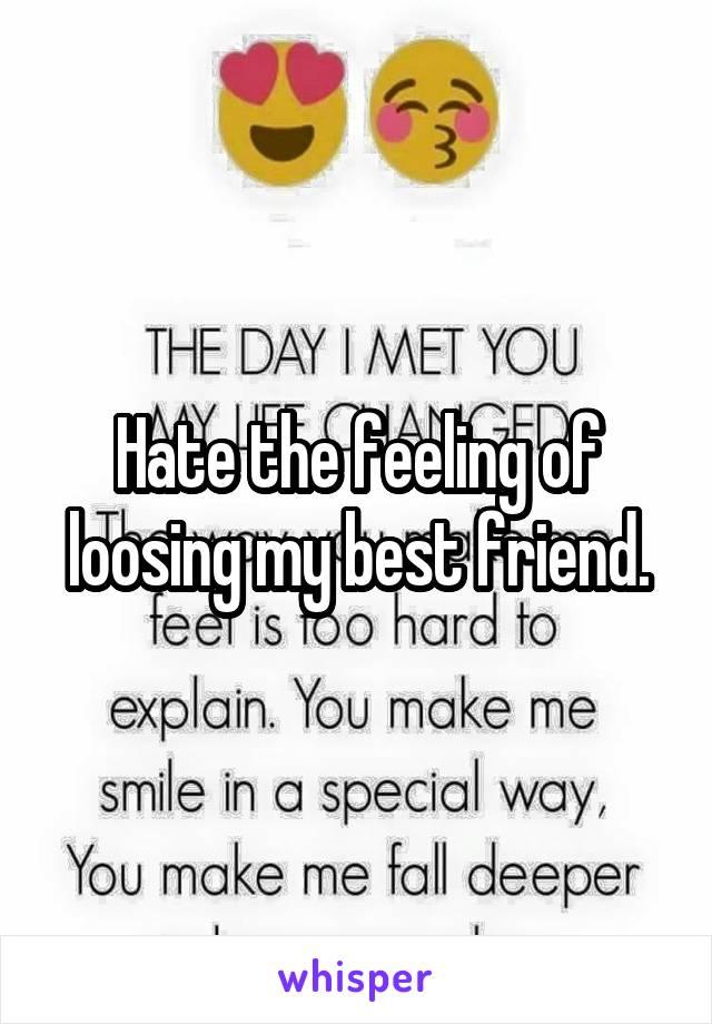Hate the feeling of loosing my best friend.
