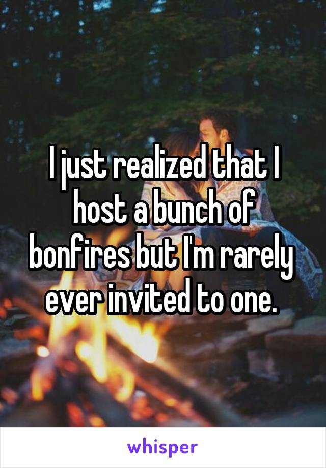 I just realized that I host a bunch of bonfires but I'm rarely  ever invited to one.
