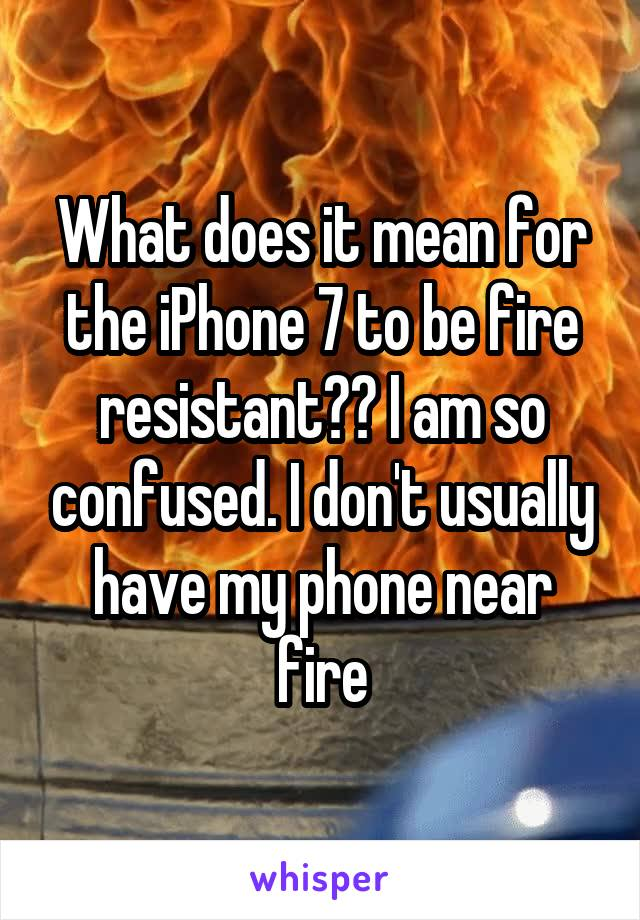 What does it mean for the iPhone 7 to be fire resistant?? I am so confused. I don't usually have my phone near fire