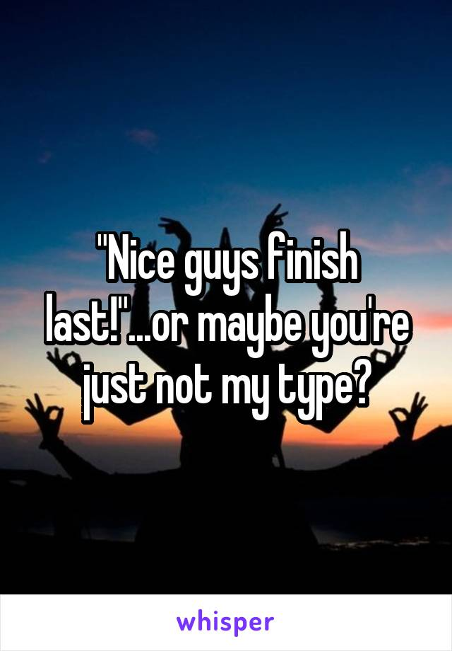 """""""Nice guys finish last!""""...or maybe you're just not my type?"""