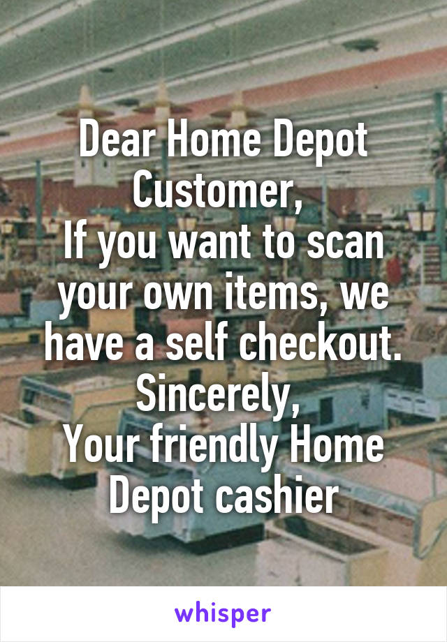 Dear Home Depot Customer,  If you want to scan your own items, we have a self checkout. Sincerely,  Your friendly Home Depot cashier