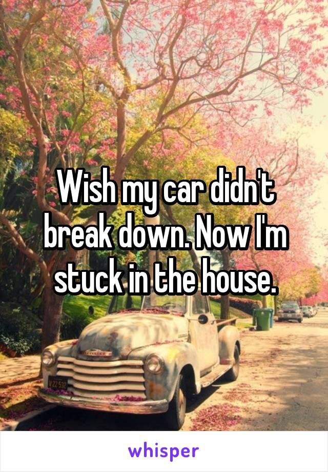Wish my car didn't break down. Now I'm stuck in the house.