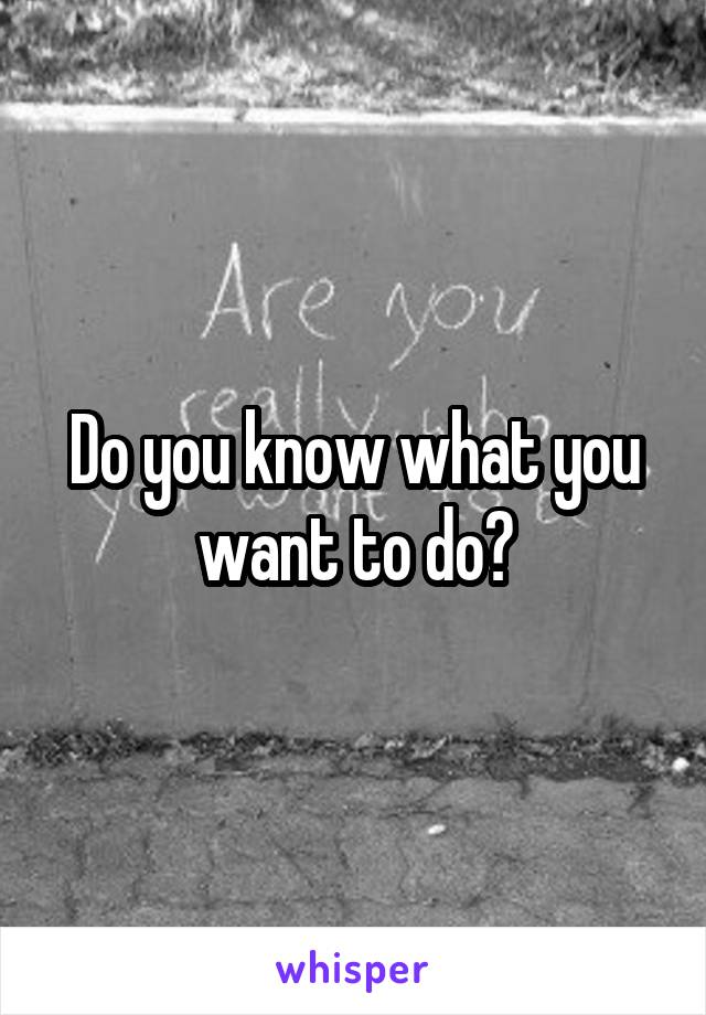 Do you know what you want to do?
