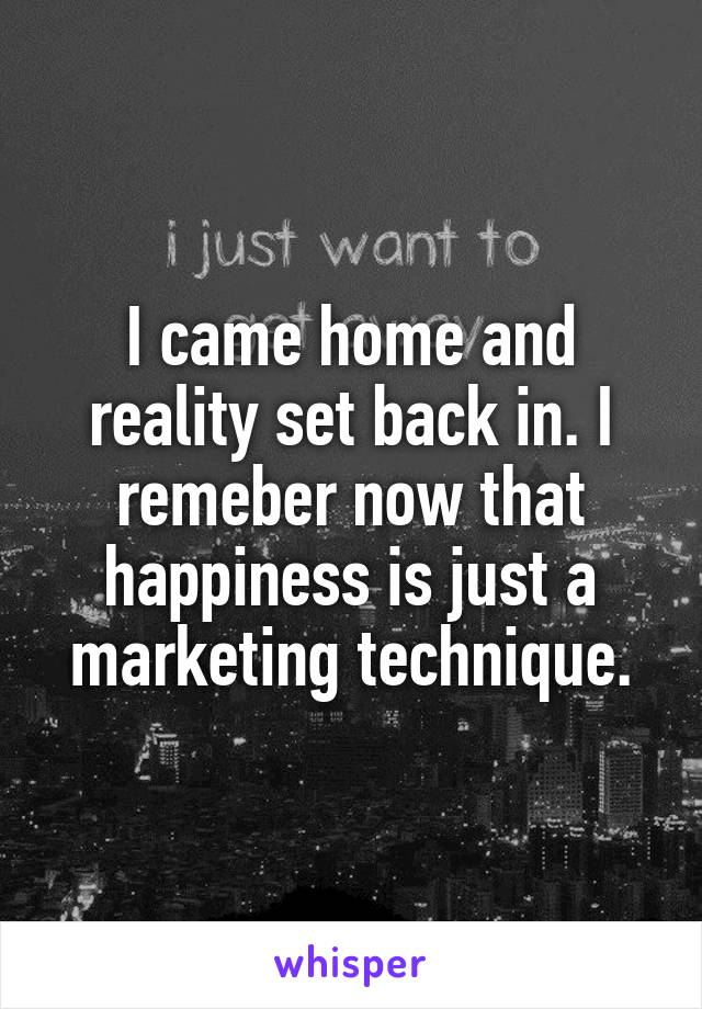 I came home and reality set back in. I remeber now that happiness is just a marketing technique.