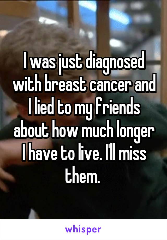 I was just diagnosed with breast cancer and I lied to my friends about how much longer I have to live. I'll miss them.