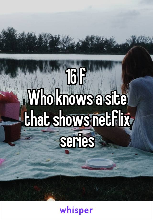 16 f  Who knows a site that shows netflix series