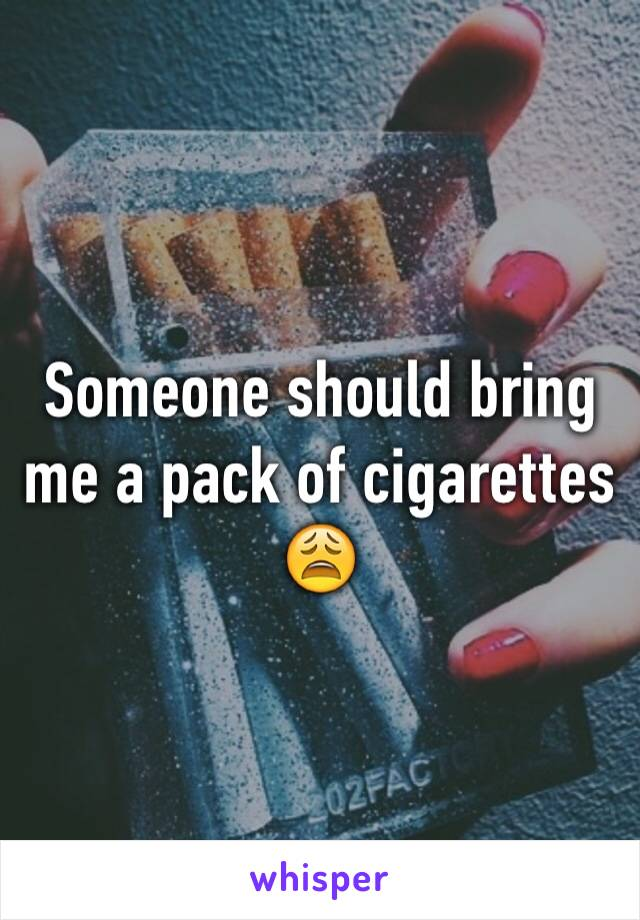 Someone should bring me a pack of cigarettes 😩