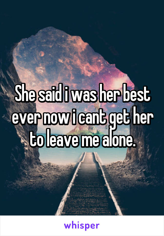 She said i was her best ever now i cant get her to leave me alone.