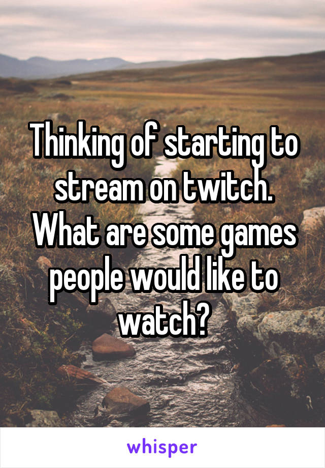 Thinking of starting to stream on twitch. What are some games people would like to watch?