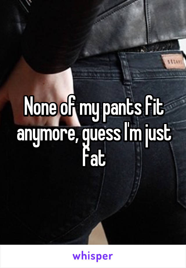 None of my pants fit anymore, guess I'm just fat