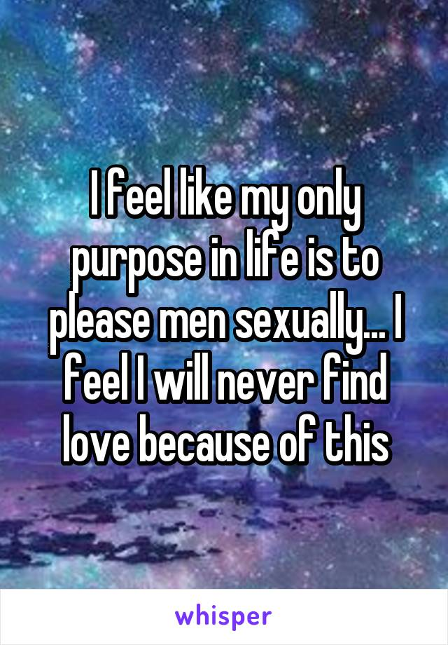 I feel like my only purpose in life is to please men sexually... I feel I will never find love because of this