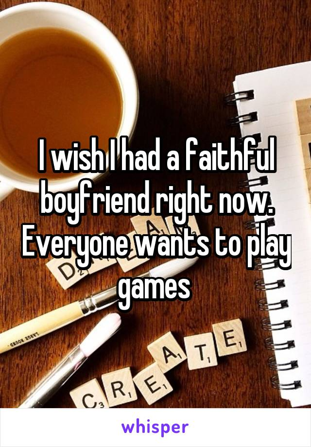 I wish I had a faithful boyfriend right now. Everyone wants to play games