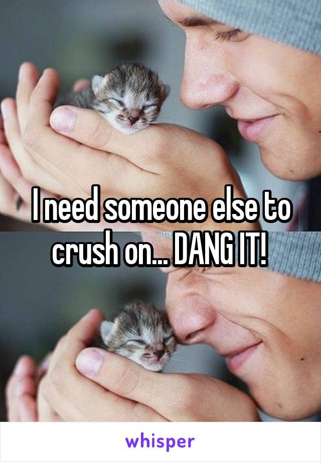 I need someone else to crush on... DANG IT!