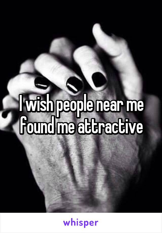 I wish people near me found me attractive