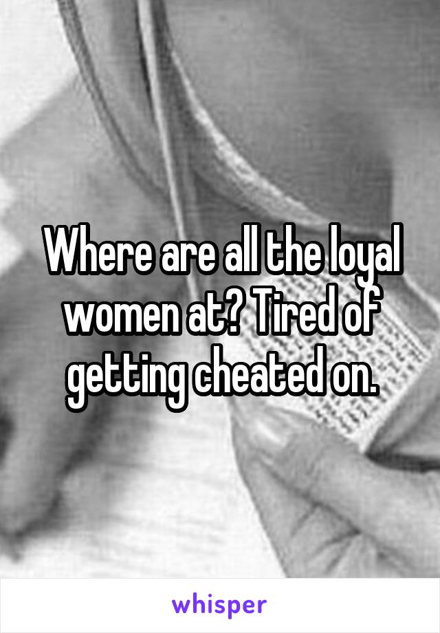 Where are all the loyal women at? Tired of getting cheated on.
