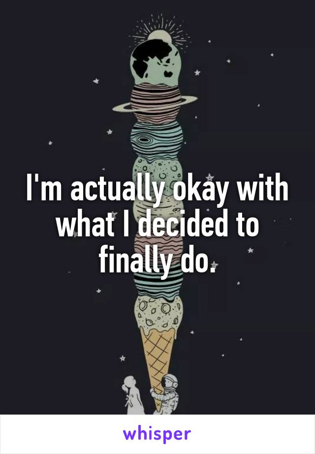 I'm actually okay with what I decided to finally do.