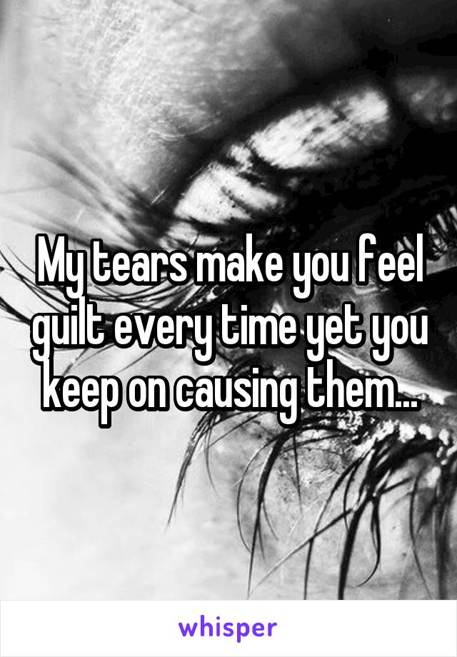 My tears make you feel guilt every time yet you keep on causing them...