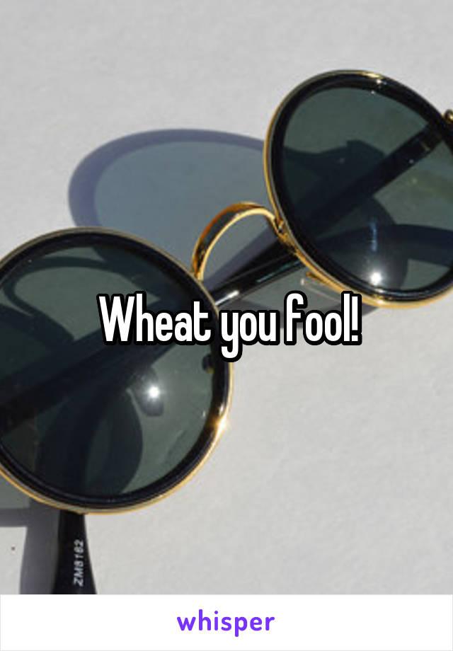 Wheat you fool!