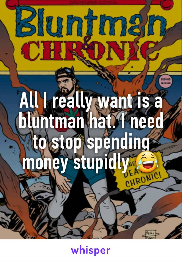All I really want is a bluntman hat. I need to stop spending money stupidly 😂