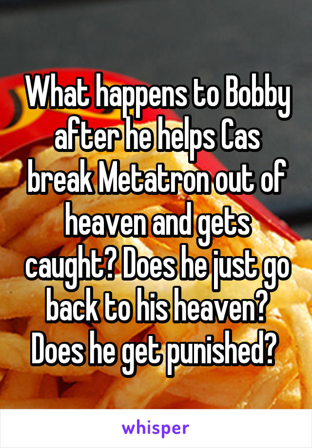What happens to Bobby after he helps Cas break Metatron out of heaven and gets caught? Does he just go back to his heaven? Does he get punished?