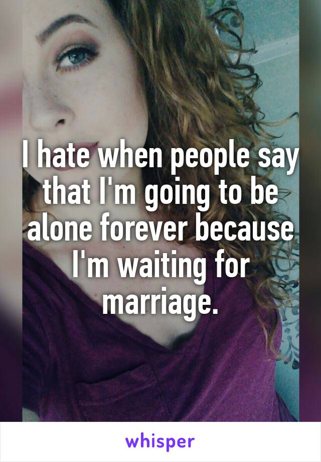 I hate when people say that I'm going to be alone forever because I'm waiting for marriage.
