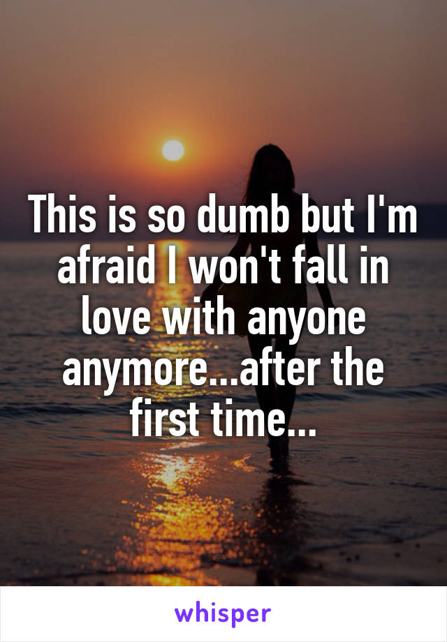 This is so dumb but I'm afraid I won't fall in love with anyone anymore...after the first time...