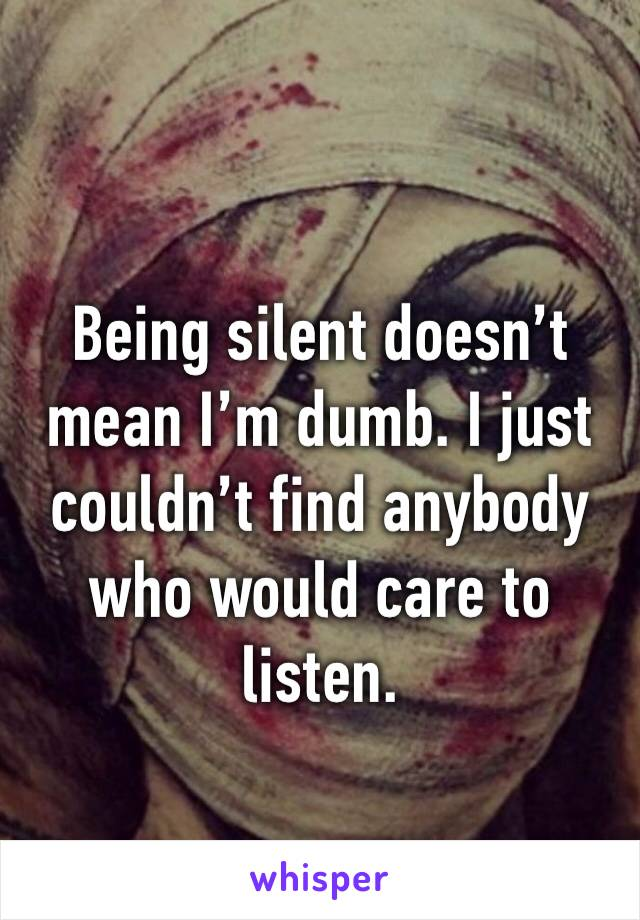 Being silent doesn't mean I'm dumb. I just couldn't find anybody who would care to listen.