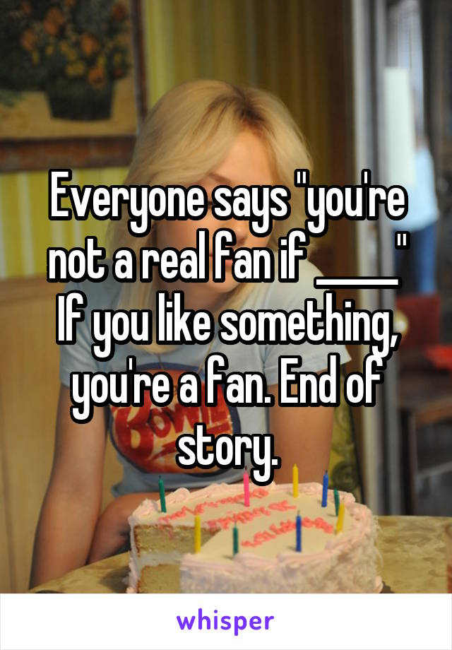 """Everyone says """"you're not a real fan if _____"""" If you like something, you're a fan. End of story."""