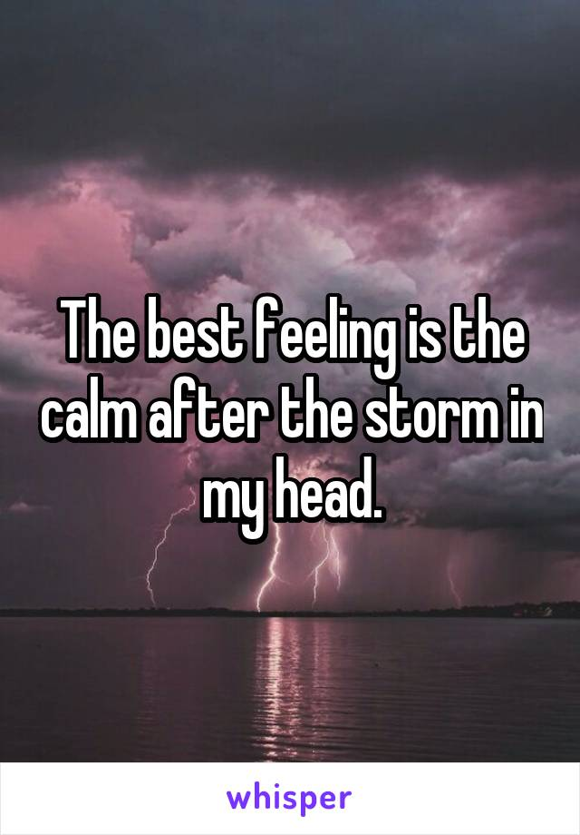 The best feeling is the calm after the storm in my head.