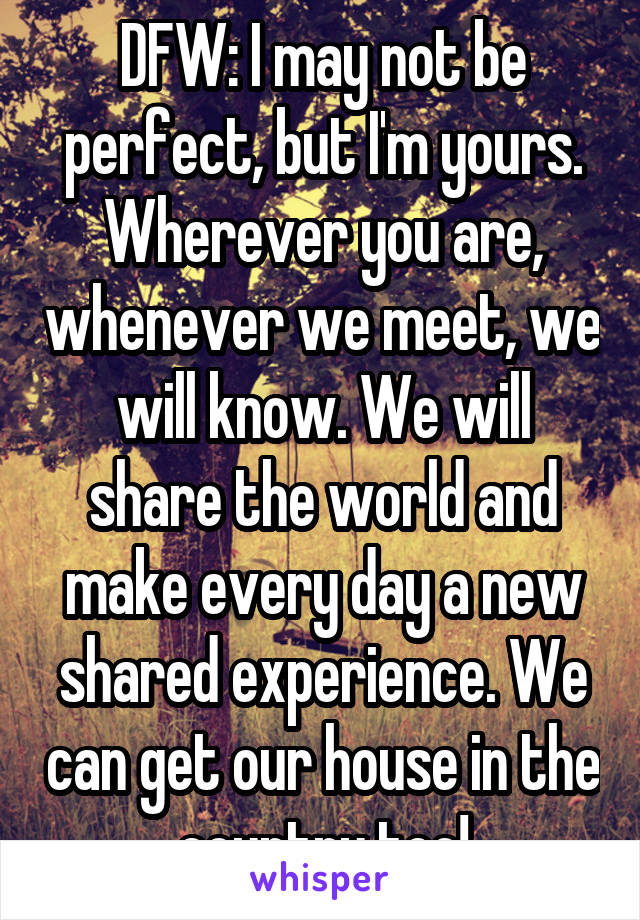 DFW: I may not be perfect, but I'm yours. Wherever you are, whenever we meet, we will know. We will share the world and make every day a new shared experience. We can get our house in the country too!