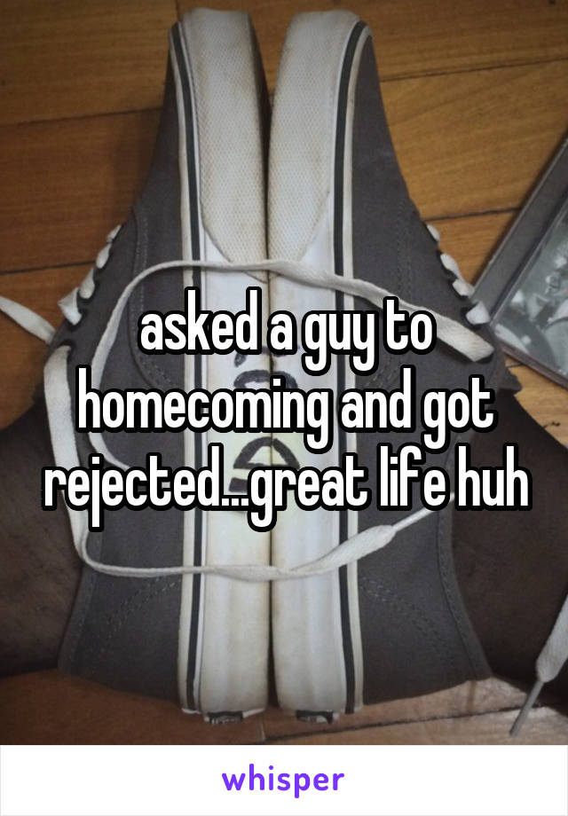 asked a guy to homecoming and got rejected...great life huh