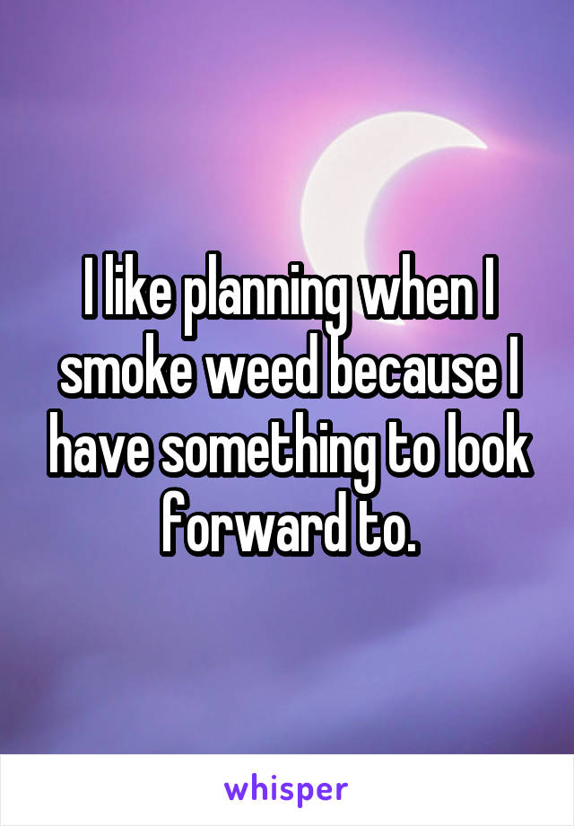 I like planning when I smoke weed because I have something to look forward to.
