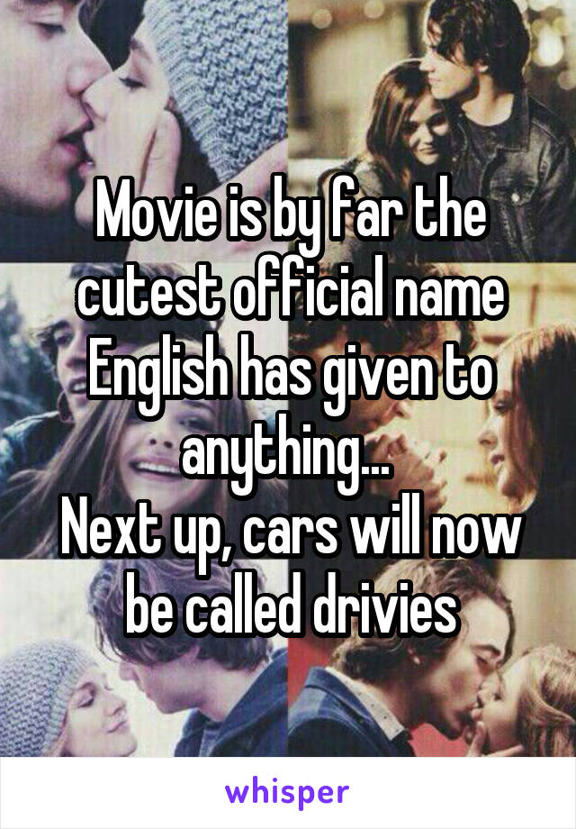 Movie is by far the cutest official name English has given to anything...  Next up, cars will now be called drivies