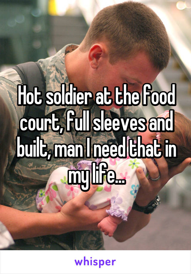 Hot soldier at the food court, full sleeves and built, man I need that in my life...