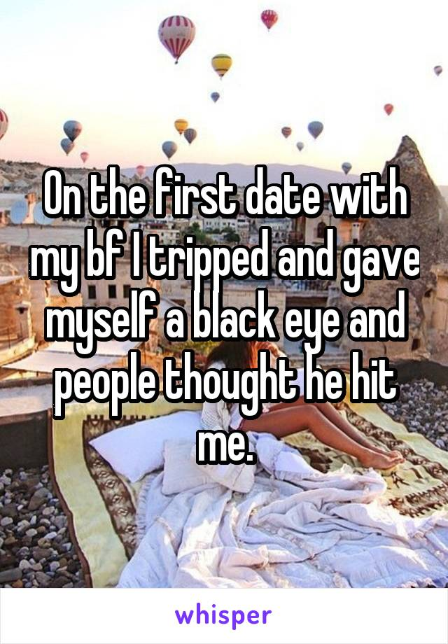 On the first date with my bf I tripped and gave myself a black eye and people thought he hit me.