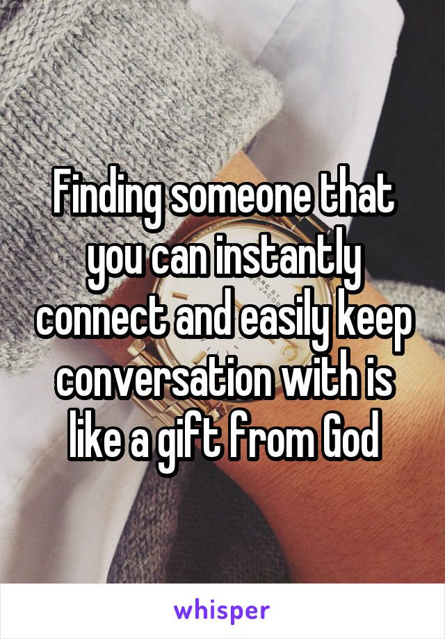 Finding someone that you can instantly connect and easily keep conversation with is like a gift from God