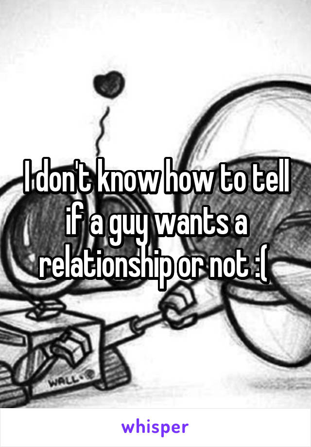 I don't know how to tell if a guy wants a relationship or not :(