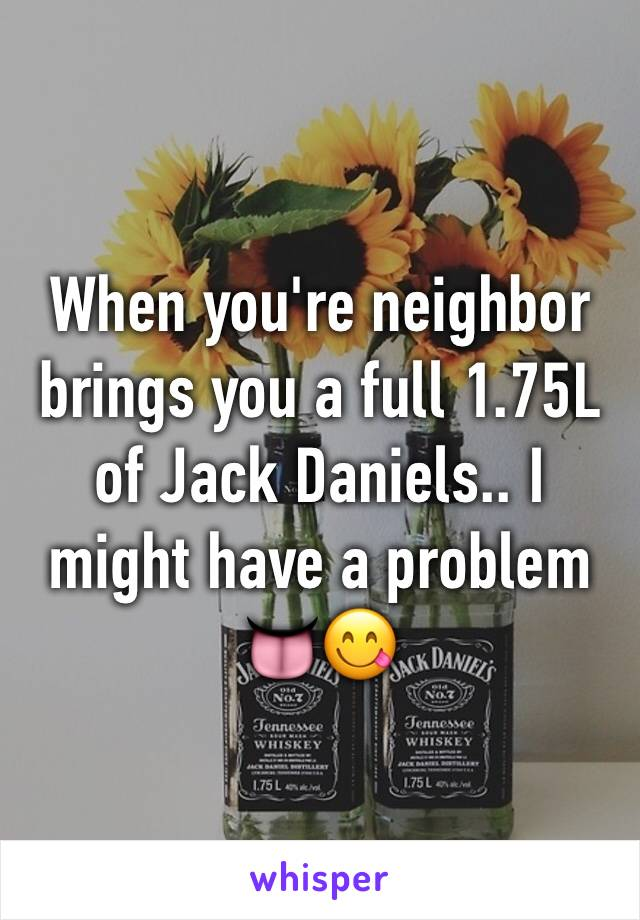 When you're neighbor brings you a full 1.75L of Jack Daniels.. I might have a problem 👅😋