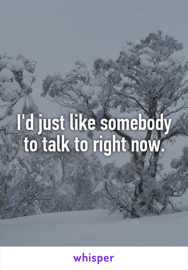 I'd just like somebody to talk to right now.