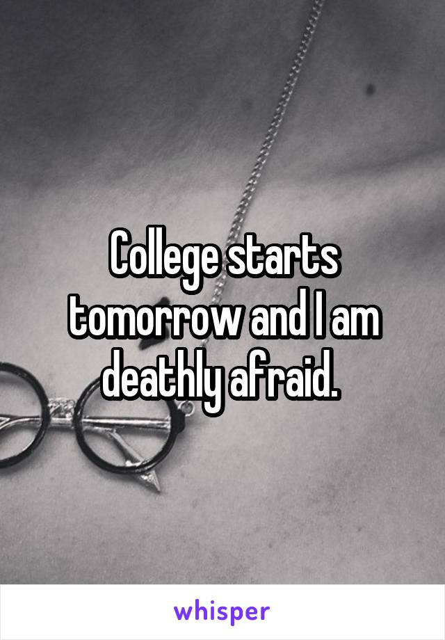 College starts tomorrow and I am deathly afraid.