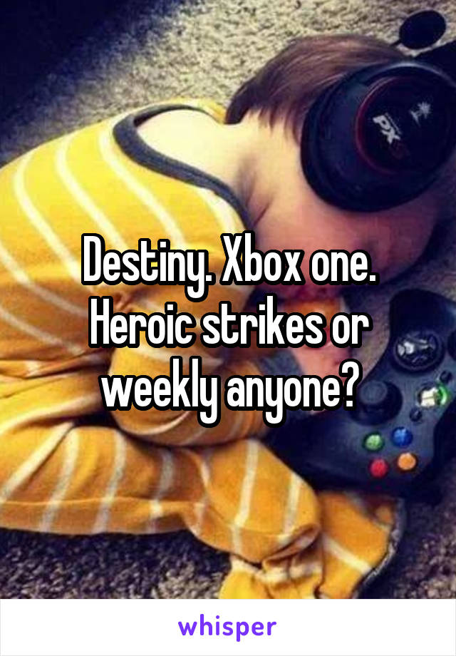 Destiny. Xbox one. Heroic strikes or weekly anyone?