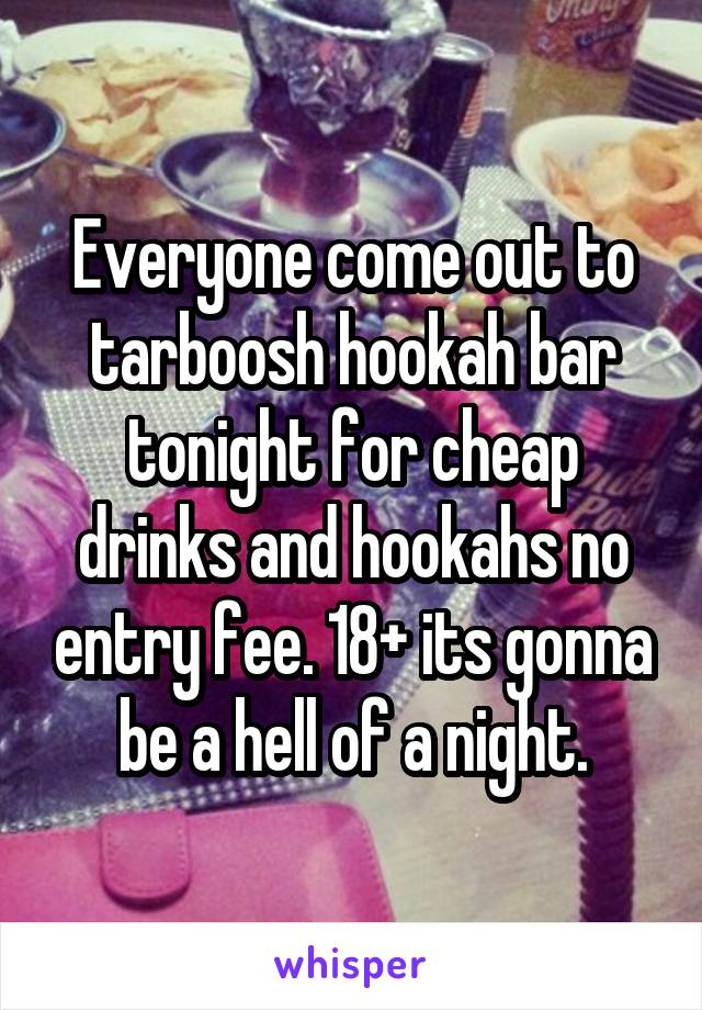 Everyone come out to tarboosh hookah bar tonight for cheap drinks and hookahs no entry fee. 18+ its gonna be a hell of a night.